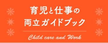 育児と仕事の両立ガイドブック Child care and Work